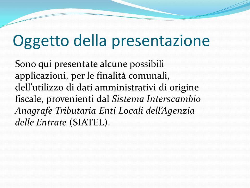 Oggetto della presentazione Sono qui presentate alcune possibili applicazioni, per le finalità comunali, dellutilizzo di dati amministrativi di origine fiscale, provenienti dal Sistema Interscambio Anagrafe Tributaria Enti Locali dellAgenzia delle Entrate (SIATEL).