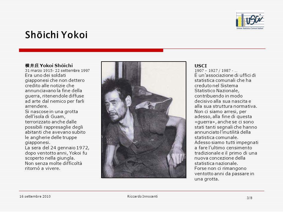 3/8 16 settembre 2010Riccardo Innocenti Yokoi Shōichi 31 marzo 1915- 22 settembre 1997 Era uno dei soldati giapponesi che non dettero credito alle notizie che annunciavano la fine della guerra, ritenendole diffuse ad arte dal nemico per farli arrendere.