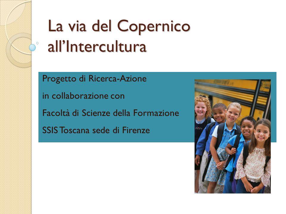La via del Copernico allIntercultura Progetto di Ricerca-Azione in collaborazione con Facoltà di Scienze della Formazione SSIS Toscana sede di Firenze