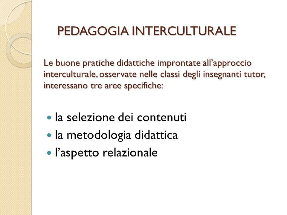 Le buone pratiche didattiche improntate allapproccio interculturale, osservate nelle classi degli insegnanti tutor, interessano tre aree specifiche: la selezione dei contenuti la metodologia didattica laspetto relazionale PEDAGOGIA INTERCULTURALE