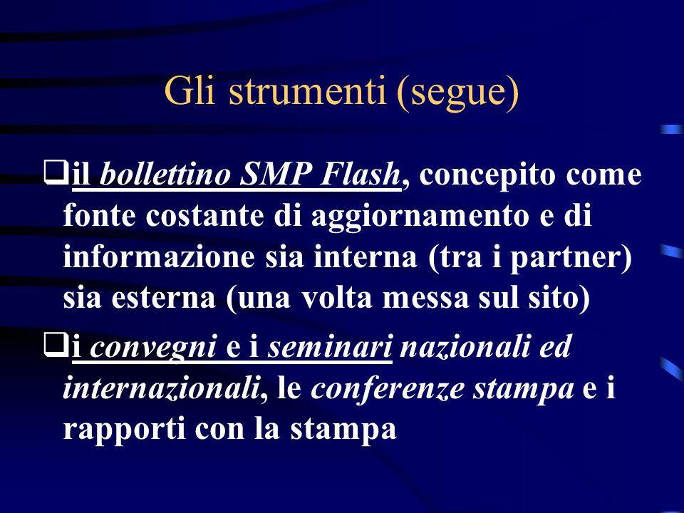 Gli strumenti (segue) il bollettino SMP Flash, concepito come fonte costante di aggiornamento e di informazione sia interna (tra i partner) sia esterna (una volta messa sul sito) i convegni e i seminari nazionali ed internazionali, le conferenze stampa e i rapporti con la stampa