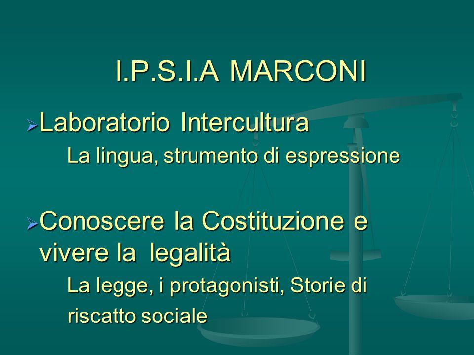 I.P.S.I.A MARCONI Laboratorio Intercultura Laboratorio Intercultura La lingua, strumento di espressione Conoscere la Costituzione e vivere la legalità Conoscere la Costituzione e vivere la legalità La legge, i protagonisti, Storie di riscatto sociale