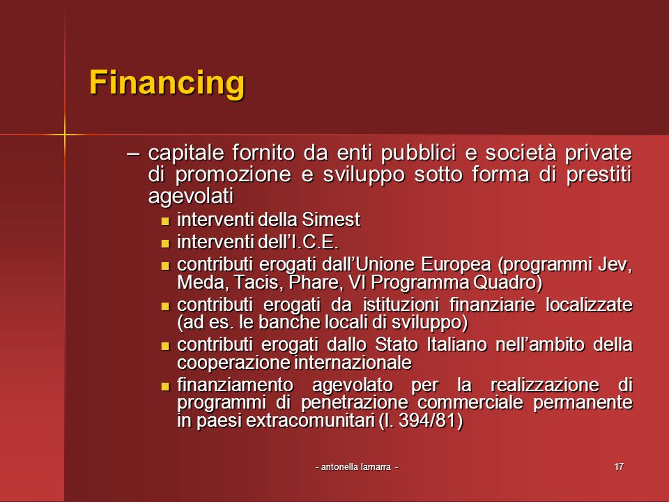 - antonella lamarra -17 Financing –capitale fornito da enti pubblici e società private di promozione e sviluppo sotto forma di prestiti agevolati interventi della Simest interventi della Simest interventi dellI.C.E.