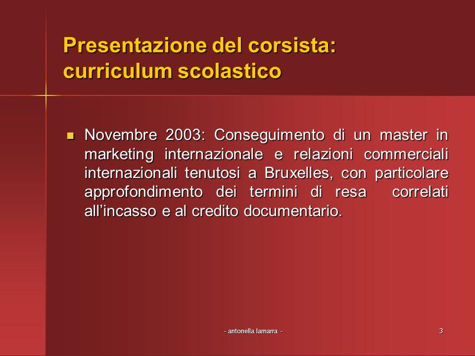 - antonella lamarra -3 Presentazione del corsista: curriculum scolastico Novembre 2003: Conseguimento di un master in marketing internazionale e relaz