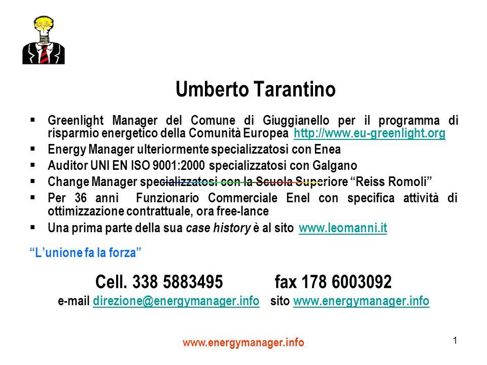 www.energymanager.info 1 Umberto Tarantino Greenlight Manager del Comune di Giuggianello per il programma di risparmio energetico della Comunità Europea http://www.eu-greenlight.orghttp://www.eu-greenlight.org Energy Manager ulteriormente specializzatosi con Enea Auditor UNI EN ISO 9001:2000 specializzatosi con Galgano Change Manager specializzatosi con la Scuola Superiore Reiss Romoli Per 36 anni Funzionario Commerciale Enel con specifica attività di ottimizzazione contrattuale, ora free-lance Una prima parte della sua case history è al sito www.leomanni.it www.leomanni.it Lunione fa la forza Cell.