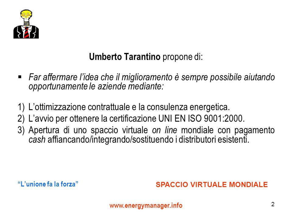 2 Umberto Tarantino propone di: Far affermare lidea che il miglioramento è sempre possibile aiutando opportunamente le aziende mediante: 1)Lottimizzazione contrattuale e la consulenza energetica.