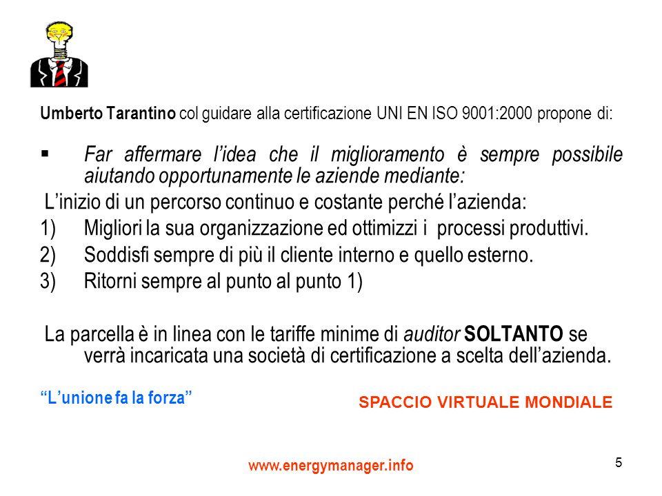 www.energymanager.info 5 Umberto Tarantino col guidare alla certificazione UNI EN ISO 9001:2000 propone di: Far affermare lidea che il miglioramento è sempre possibile aiutando opportunamente le aziende mediante: Linizio di un percorso continuo e costante perché lazienda: 1)Migliori la sua organizzazione ed ottimizzi i processi produttivi.