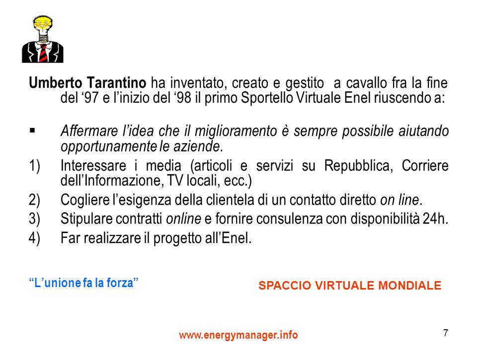 www.energymanager.info 7 Umberto Tarantino ha inventato, creato e gestito a cavallo fra la fine del 97 e linizio del 98 il primo Sportello Virtuale Enel riuscendo a: Affermare lidea che il miglioramento è sempre possibile aiutando opportunamente le aziende.