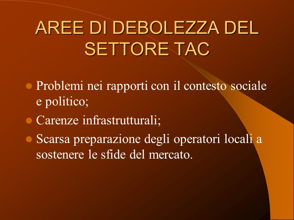 AREE DI DEBOLEZZA DEL SETTORE TAC Problemi nei rapporti con il contesto sociale e politico; Carenze infrastrutturali; Scarsa preparazione degli operatori locali a sostenere le sfide del mercato.