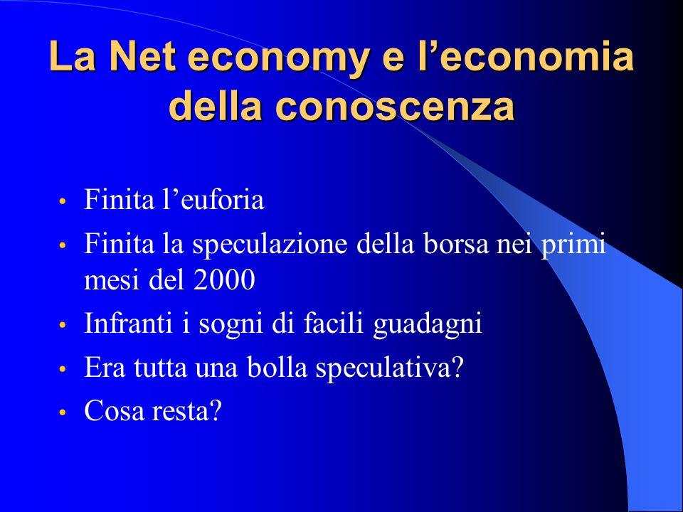 La Net economy e leconomia della conoscenza Finita leuforia Finita la speculazione della borsa nei primi mesi del 2000 Infranti i sogni di facili guadagni Era tutta una bolla speculativa.
