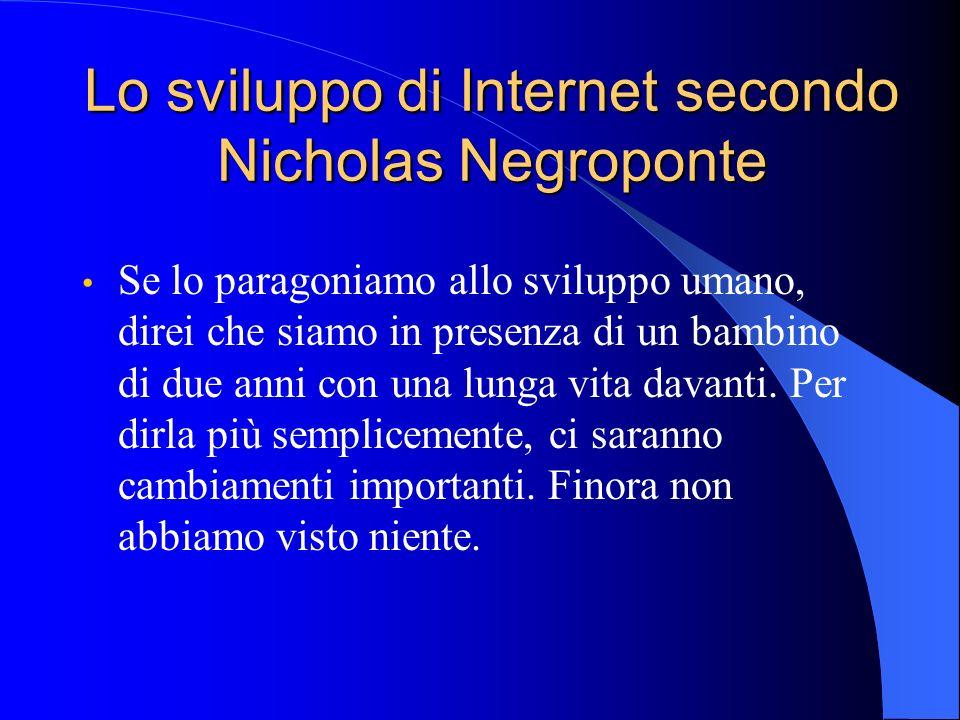 Lo sviluppo di Internet secondo Nicholas Negroponte Se lo paragoniamo allo sviluppo umano, direi che siamo in presenza di un bambino di due anni con una lunga vita davanti.