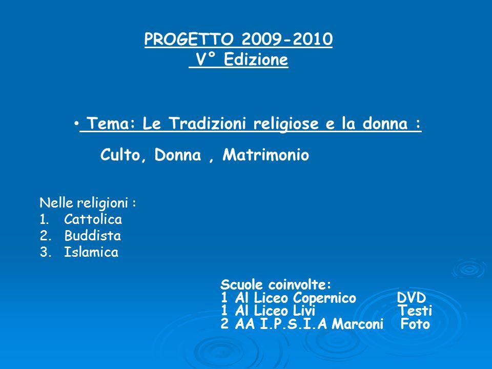 PROGETTO 2009-2010 V° Edizione Tema: Le Tradizioni religiose e la donna : Culto, Donna, Matrimonio Scuole coinvolte: 1 Al Liceo Copernico DVD 1 Al Lic