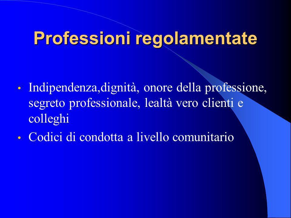 Professioni regolamentate Indipendenza,dignità, onore della professione, segreto professionale, lealtà vero clienti e colleghi Codici di condotta a livello comunitario