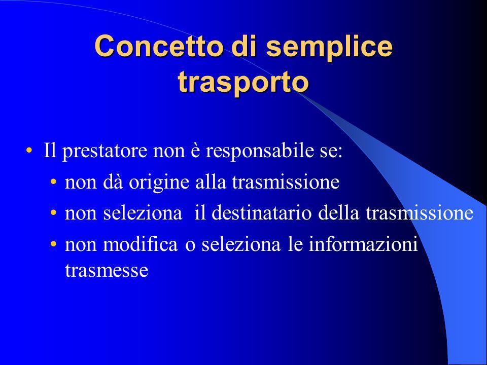 Concetto di semplice trasporto Il prestatore non è responsabile se: non dà origine alla trasmissione non seleziona il destinatario della trasmissione non modifica o seleziona le informazioni trasmesse