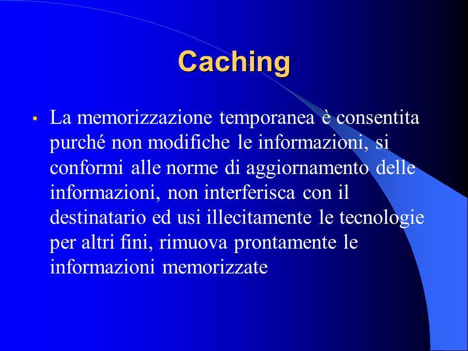 Caching La memorizzazione temporanea è consentita purché non modifiche le informazioni, si conformi alle norme di aggiornamento delle informazioni, non interferisca con il destinatario ed usi illecitamente le tecnologie per altri fini, rimuova prontamente le informazioni memorizzate