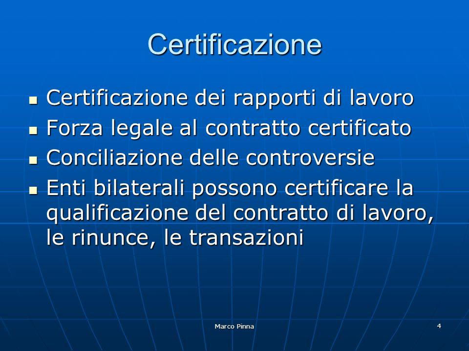Marco Pinna 4 Certificazione Certificazione dei rapporti di lavoro Certificazione dei rapporti di lavoro Forza legale al contratto certificato Forza legale al contratto certificato Conciliazione delle controversie Conciliazione delle controversie Enti bilaterali possono certificare la qualificazione del contratto di lavoro, le rinunce, le transazioni Enti bilaterali possono certificare la qualificazione del contratto di lavoro, le rinunce, le transazioni