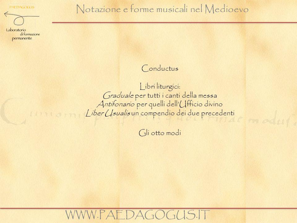 Notazione e forme musicali nel Medioevo WWW.PAEDAGOGUS.IT Conductus Libri liturgici: Graduale per tutti i canti della messa Antifonario per quelli del