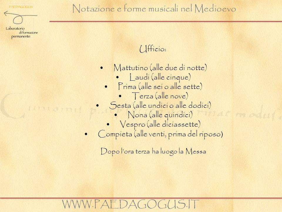 Notazione e forme musicali nel Medioevo WWW.PAEDAGOGUS.IT Ufficio: Mattutino (alle due di notte) Laudi (alle cinque) Prima (alle sei o alle sette) Ter