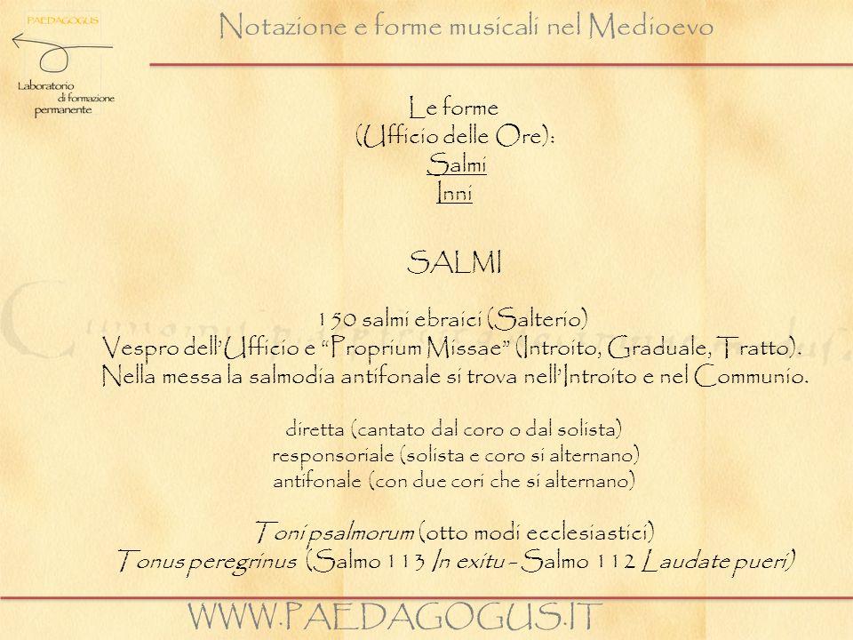 Notazione e forme musicali nel Medioevo WWW.PAEDAGOGUS.IT (Salmi) Toni psalmorum: constano di una nota di recita, tenor (repercussio del modo) e brevi inflessioni: initium, flexa, mediatio, terminatio.