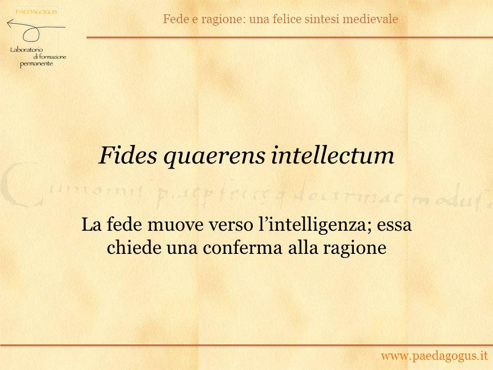 Fides quaerens intellectum La fede muove verso lintelligenza; essa chiede una conferma alla ragione www.paedagogus.it Fede e ragione: una felice sinte