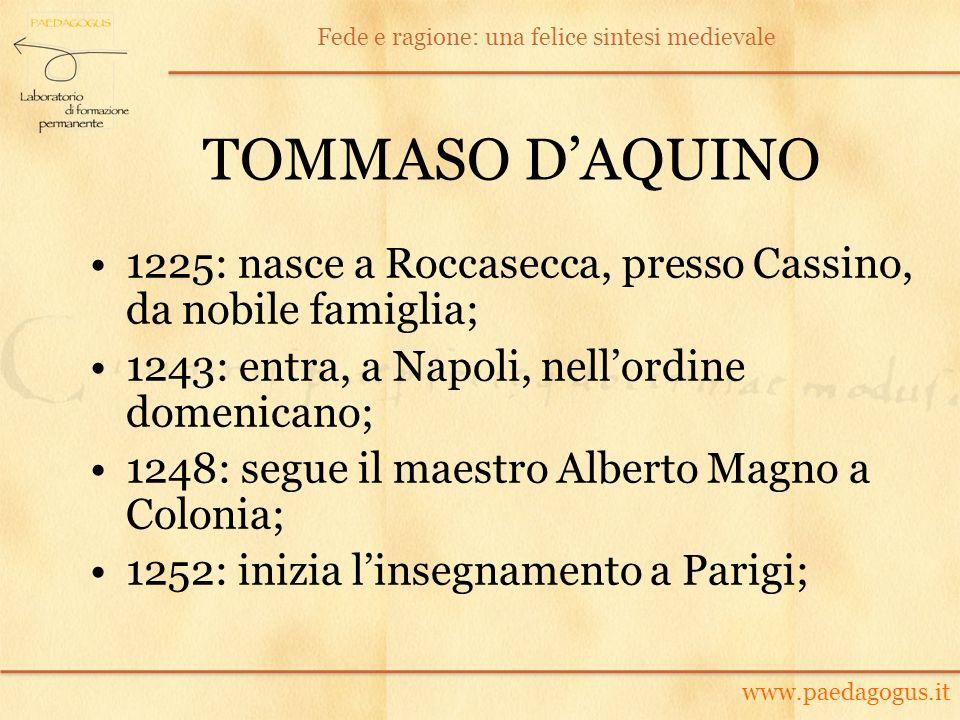 TOMMASO DAQUINO 1225: nasce a Roccasecca, presso Cassino, da nobile famiglia; 1243: entra, a Napoli, nellordine domenicano; 1248: segue il maestro Alb