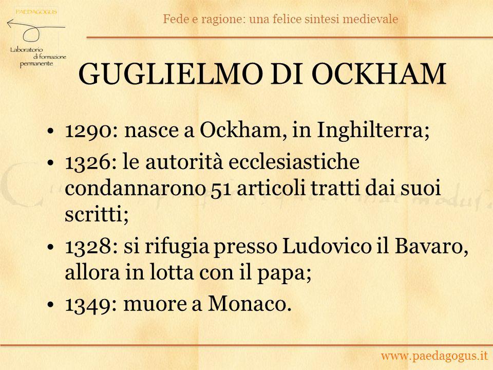 GUGLIELMO DI OCKHAM 1290: nasce a Ockham, in Inghilterra; 1326: le autorità ecclesiastiche condannarono 51 articoli tratti dai suoi scritti; 1328: si