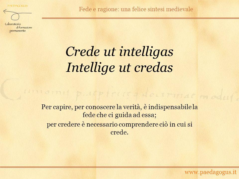 Crede ut intelligas Intellige ut credas Per capire, per conoscere la verità, è indispensabile la fede che ci guida ad essa; per credere è necessario c