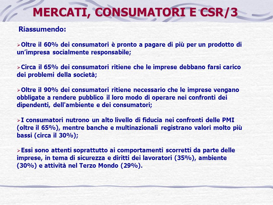 Riassumendo: Oltre il 60% dei consumatori è pronto a pagare di più per un prodotto di unimpresa socialmente responsabile; Circa il 65% dei consumatori ritiene che le imprese debbano farsi carico dei problemi della società; Oltre il 90% dei consumatori ritiene necessario che le imprese vengano obbligate a rendere pubblico il loro modo di operare nei confronti dei dipendenti, dell ambiente e dei consumatori; I consumatori nutrono un alto livello di fiducia nei confronti delle PMI (oltre il 65%), mentre banche e multinazionali registrano valori molto più bassi (circa il 30%); Essi sono attenti soprattutto ai comportamenti scorretti da parte delle imprese, in tema di sicurezza e diritti dei lavoratori (35%), ambiente (30%) e attività nel Terzo Mondo (29%).