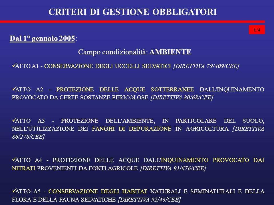 1/4 CRITERI DI GESTIONE OBBLIGATORI Dal 1° gennaio 2005: ATTO A1 - CONSERVAZIONE DEGLI UCCELLI SELVATICI [DIRETTIVA 79/409/CEE] ATTO A2 - PROTEZIONE DELLE ACQUE SOTTERRANEE DALL INQUINAMENTO PROVOCATO DA CERTE SOSTANZE PERICOLOSE [DIRETTIVA 80/68/CEE] ATTO A3 - PROTEZIONE DELL AMBIENTE, IN PARTICOLARE DEL SUOLO, NELL UTILIZZAZIONE DEI FANGHI DI DEPURAZIONE IN AGRICOLTURA [DIRETTIVA 86/278/CEE] ATTO A4 - PROTEZIONE DELLE ACQUE DALL INQUINAMENTO PROVOCATO DAI NITRATI PROVENIENTI DA FONTI AGRICOLE [DIRETTIVA 91/676/CEE] ATTO A5 - CONSERVAZIONE DEGLI HABITAT NATURALI E SEMINATURALI E DELLA FLORA E DELLA FAUNA SELVATICHE [DIRETTIVA 92/43/CEE] Campo condizionalità: AMBIENTE