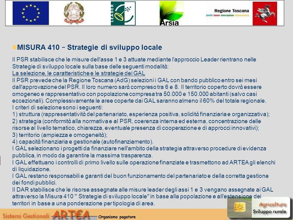 MISURA 410 – Strategie di sviluppo locale Il PSR stabilisce che le misure dell asse 1 e 3 attuate mediante l approccio Leader rientrano nelle Strategie di sviluppo locale sulla base delle seguenti modalit à : La selezione, le caratteristiche e le strategie dei GAL Il PSR prevede che la Regione Toscana (AdG) selezioni i GAL con bando pubblico entro sei mesi dall approvazione del PSR.