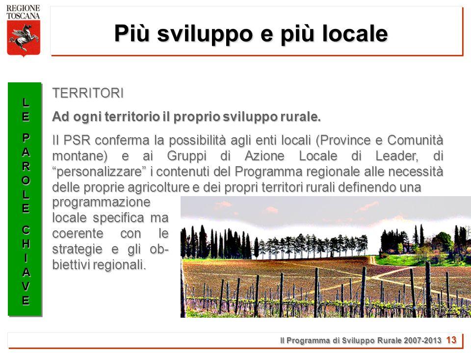 Il Programma di Sviluppo Rurale 2007-2013 13 Più sviluppo e più locale LELEPAROLEPAROLECHIAVECHIAVELELEPAROLEPAROLECHIAVECHIAVE Ad ogni territorio il proprio sviluppo rurale.