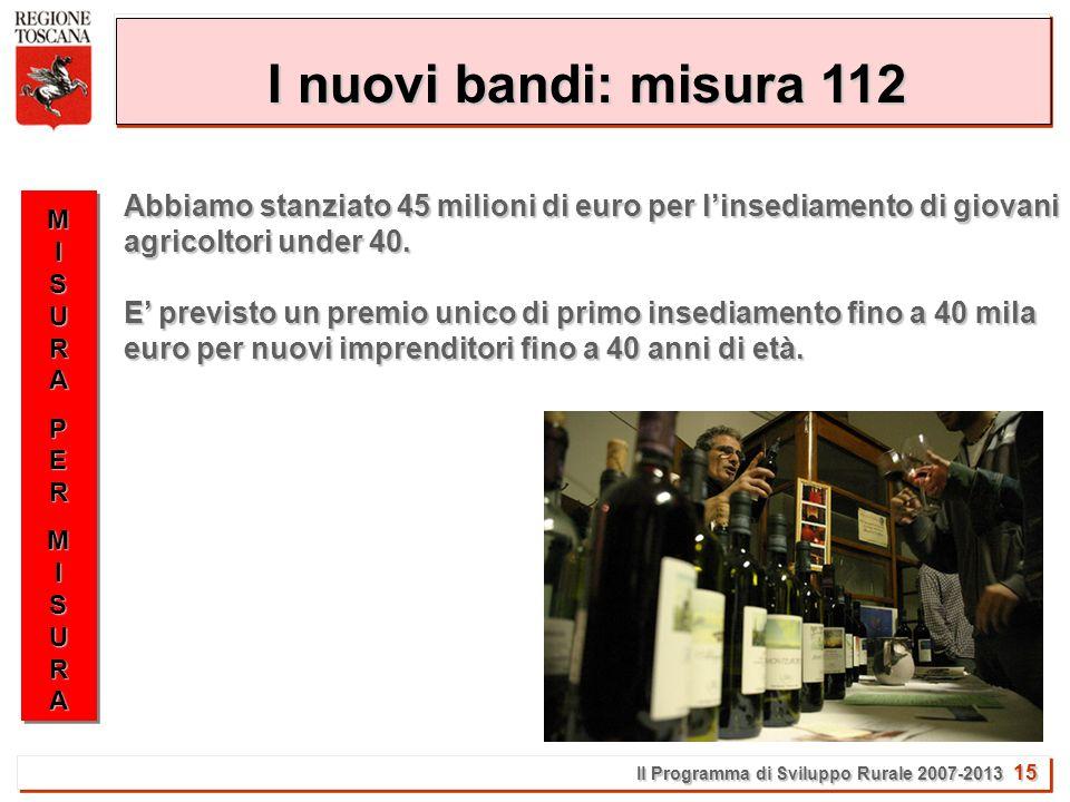 Il Programma di Sviluppo Rurale 2007-2013 15 I nuovi bandi: misura 112 Abbiamo stanziato 45 milioni di euro per linsediamento di giovani agricoltori under 40.