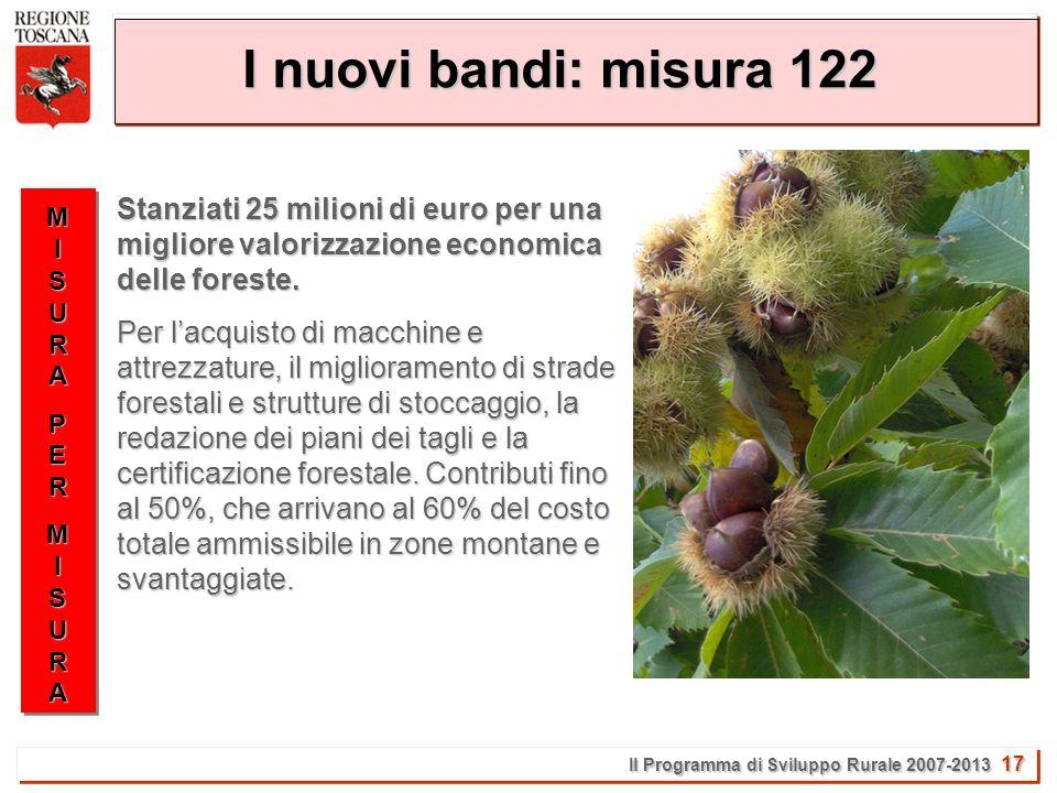 Il Programma di Sviluppo Rurale 2007-2013 17 I nuovi bandi: misura 122 MISURAMISURAPERPERMISURAMISURAMISURAMISURAPERPERMISURAMISURA Stanziati 25 milioni di euro per una migliore valorizzazione economica delle foreste.