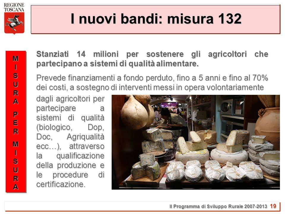 Il Programma di Sviluppo Rurale 2007-2013 19 I nuovi bandi: misura 132 MISURAMISURAPERPERMISURAMISURAMISURAMISURAPERPERMISURAMISURA Stanziati 14 milioni per sostenere gli agricoltori che partecipano a sistemi di qualità alimentare.