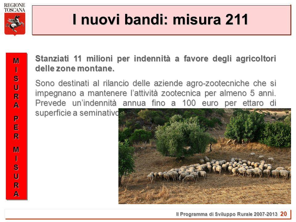 Il Programma di Sviluppo Rurale 2007-2013 20 I nuovi bandi: misura 211 MISURAMISURAPERPERMISURAMISURAMISURAMISURAPERPERMISURAMISURA Stanziati 11 milioni per indennità a favore degli agricoltori delle zone montane.