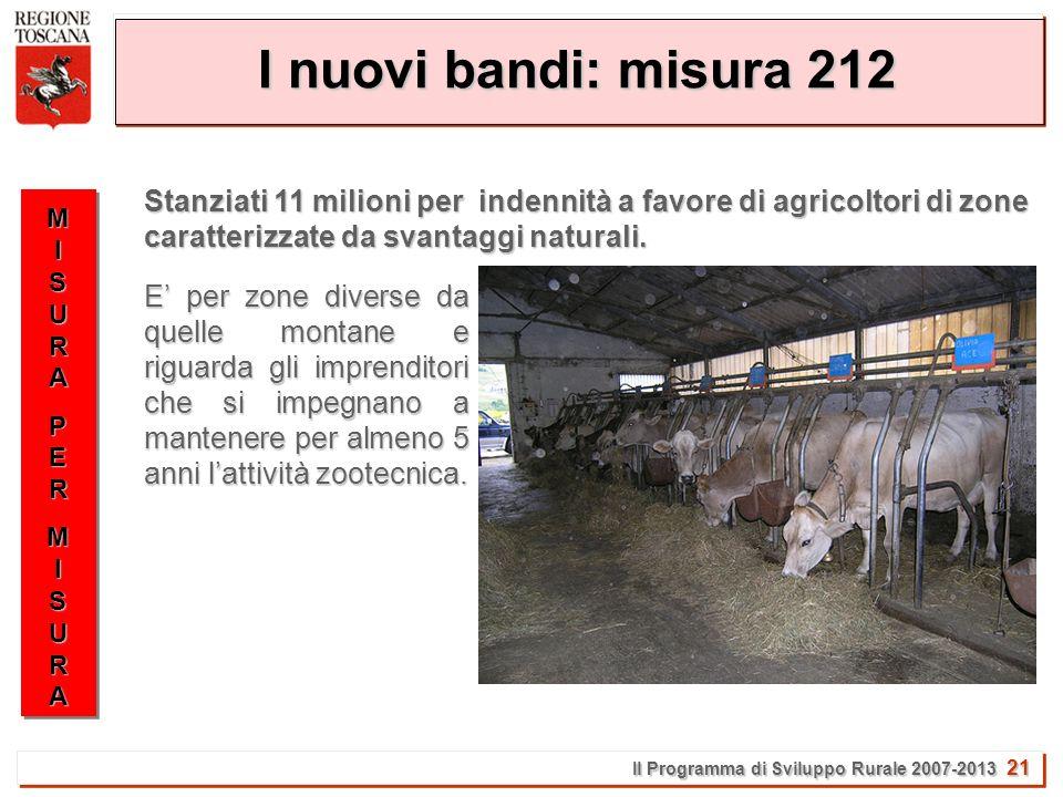 Il Programma di Sviluppo Rurale 2007-2013 21 I nuovi bandi: misura 212 MISURAMISURAPERPERMISURAMISURAMISURAMISURAPERPERMISURAMISURA Stanziati 11 milioni per indennità a favore di agricoltori di zone caratterizzate da svantaggi naturali.