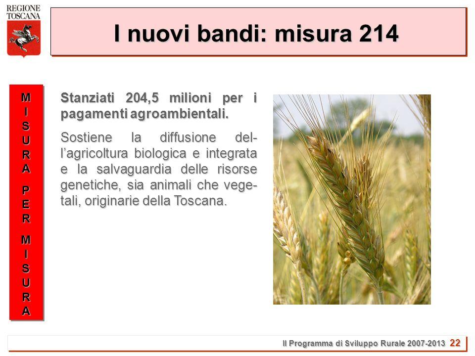 Il Programma di Sviluppo Rurale 2007-2013 22 I nuovi bandi: misura 214 MISURAMISURAPERPERMISURAMISURAMISURAMISURAPERPERMISURAMISURA Stanziati 204,5 milioni per i pagamenti agroambientali.