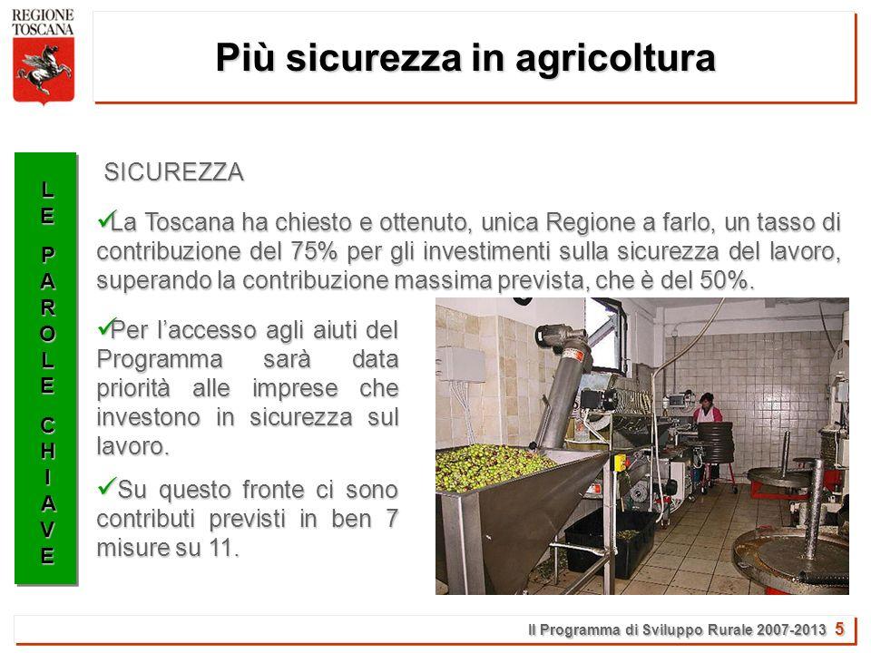Il Programma di Sviluppo Rurale 2007-2013 5 Più sicurezza in agricoltura LELEPAROLEPAROLECHIAVECHIAVELELEPAROLEPAROLECHIAVECHIAVE La Toscana ha chiesto e ottenuto, unica Regione a farlo, un tasso di contribuzione del 75% per gli investimenti sulla sicurezza del lavoro, superando la contribuzione massima prevista, che è del 50%.