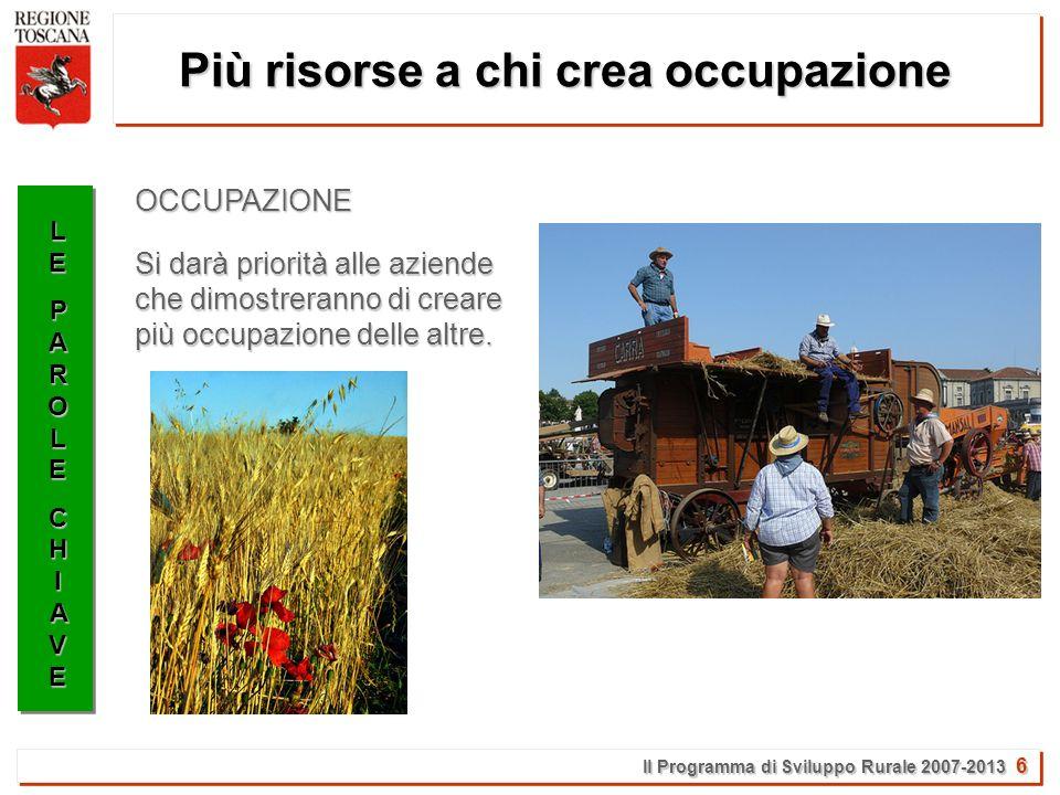 Il Programma di Sviluppo Rurale 2007-2013 6 Più risorse a chi crea occupazione LELEPAROLEPAROLECHIAVECHIAVELELEPAROLEPAROLECHIAVECHIAVE Si darà priorità alle aziende che dimostreranno di creare più occupazione delle altre.