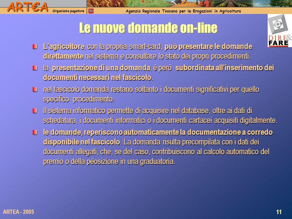 ARTA Organismo pagatore Agenzia Regionale Toscana per le Erogazioni in Agricoltura 11 ARTEA - 2005 Le nuove domande on-line Lagricoltore, con la propria smart-card, può presentare le domande direttamente nel sistema e consultare lo stato dei propri procedimenti.