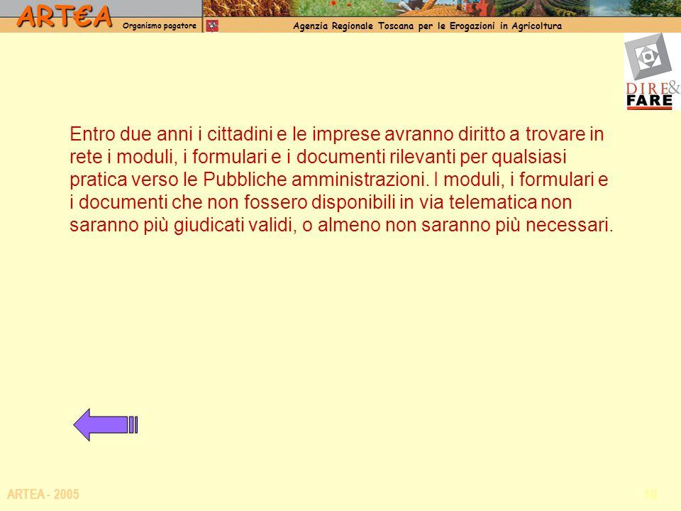 ARTA Organismo pagatore Agenzia Regionale Toscana per le Erogazioni in Agricoltura 10 ARTEA - 2005 Entro due anni i cittadini e le imprese avranno dir