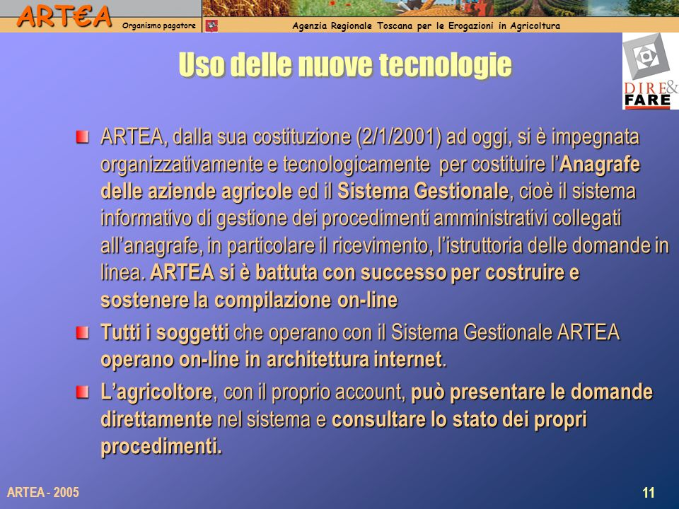 ARTA Organismo pagatore Agenzia Regionale Toscana per le Erogazioni in Agricoltura 11 ARTEA - 2005 Uso delle nuove tecnologie ARTEA, dalla sua costituzione (2/1/2001) ad oggi, si è impegnata organizzativamente e tecnologicamente per costituire l Anagrafe delle aziende agricole ed il Sistema Gestionale, cioè il sistema informativo di gestione dei procedimenti amministrativi collegati allanagrafe, in particolare il ricevimento, listruttoria delle domande in linea.
