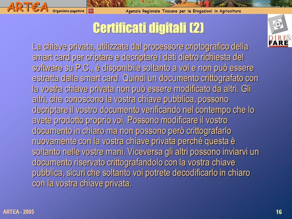 ARTA Organismo pagatore Agenzia Regionale Toscana per le Erogazioni in Agricoltura 16 ARTEA - 2005 Certificati digitali (2) La chiave privata, utilizzata dal processore criptografico della smart card per criptare e decriptare i dati dietro richiesta del software su P.C., è disponibile soltanto a voi e non può essere estratta dalla smart card.