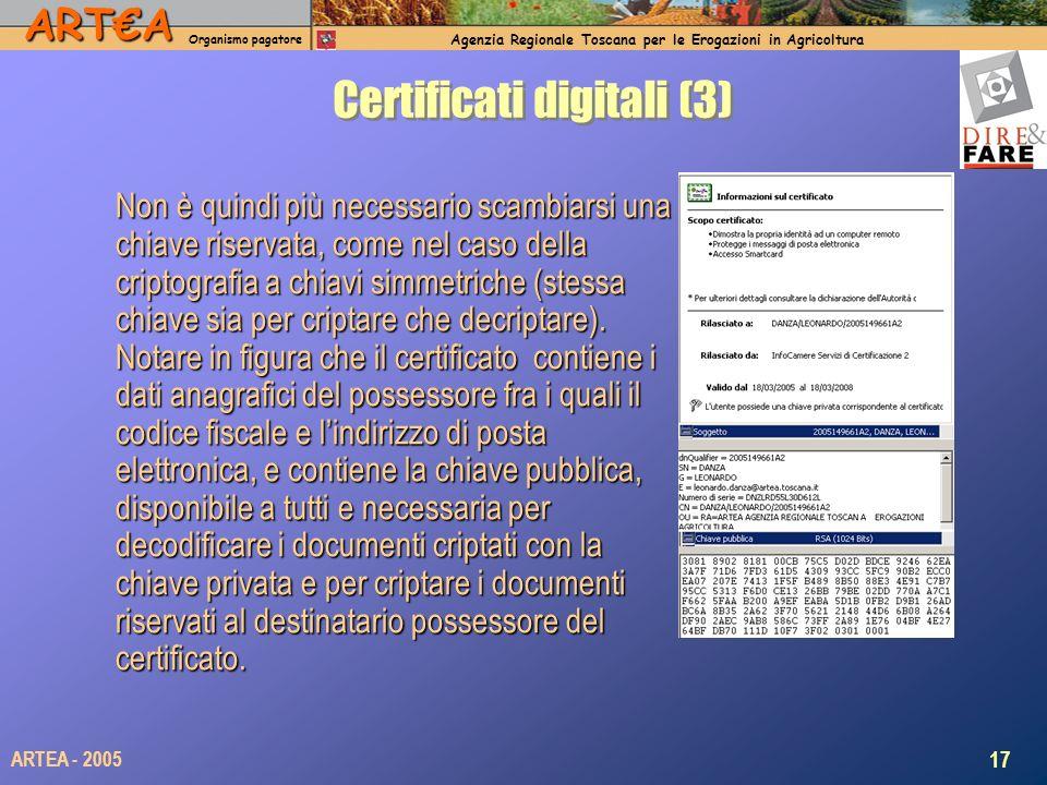 ARTA Organismo pagatore Agenzia Regionale Toscana per le Erogazioni in Agricoltura 17 ARTEA - 2005 Certificati digitali (3) Non è quindi più necessario scambiarsi una chiave riservata, come nel caso della criptografia a chiavi simmetriche (stessa chiave sia per criptare che decriptare).