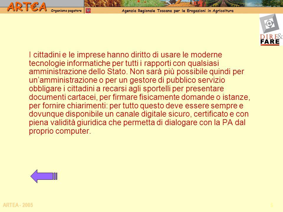 ARTA Organismo pagatore Agenzia Regionale Toscana per le Erogazioni in Agricoltura 5 ARTEA - 2005 I cittadini e le imprese hanno diritto di usare le moderne tecnologie informatiche per tutti i rapporti con qualsiasi amministrazione dello Stato.