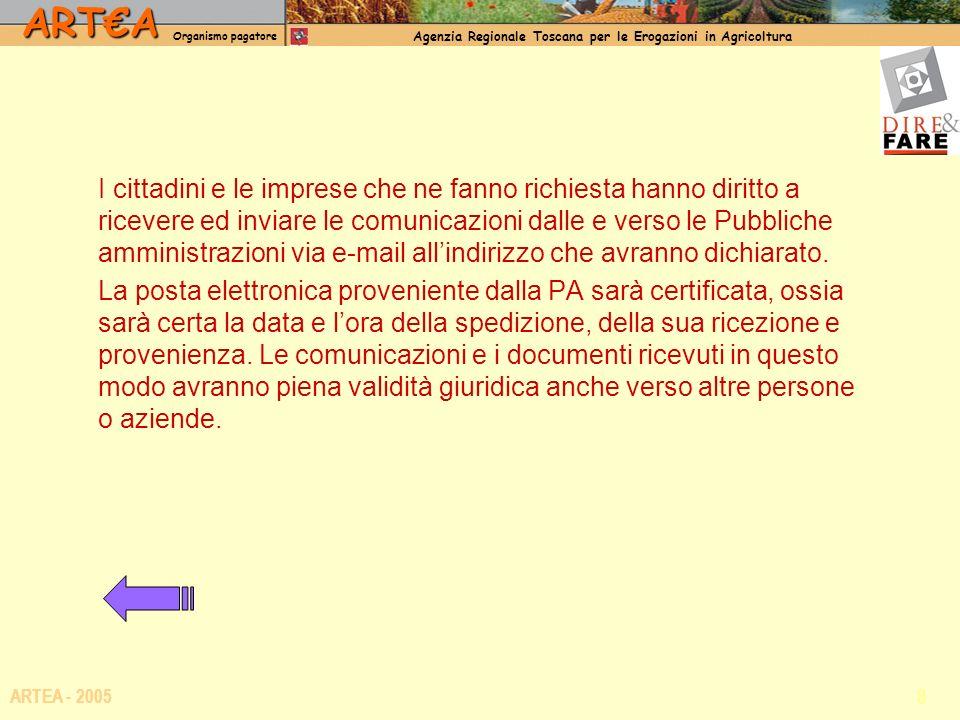 ARTA Organismo pagatore Agenzia Regionale Toscana per le Erogazioni in Agricoltura 8 ARTEA - 2005 I cittadini e le imprese che ne fanno richiesta hanno diritto a ricevere ed inviare le comunicazioni dalle e verso le Pubbliche amministrazioni via e-mail allindirizzo che avranno dichiarato.