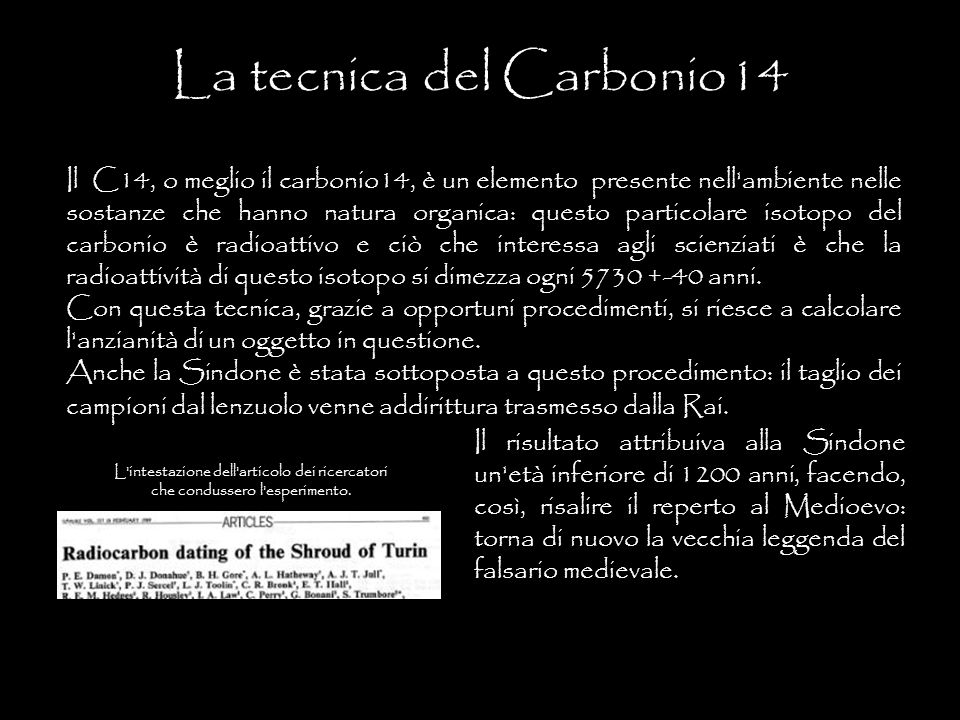 Il C14, o meglio il carbonio14, è un elemento presente nell'ambiente nelle sostanze che hanno natura organica: questo particolare isotopo del carbonio