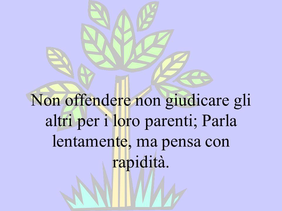 Non offendere non giudicare gli altri per i loro parenti; Parla lentamente, ma pensa con rapidità.