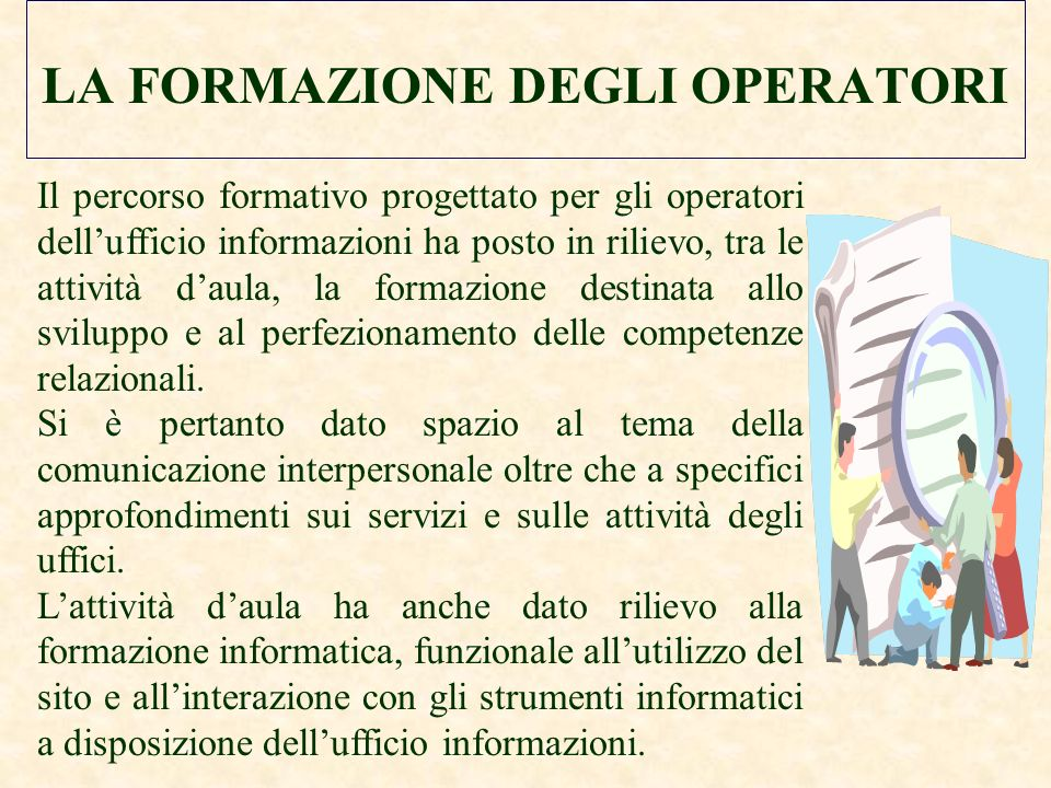 LA FORMAZIONE DEGLI OPERATORI Il percorso formativo progettato per gli operatori dellufficio informazioni ha posto in rilievo, tra le attività daula, la formazione destinata allo sviluppo e al perfezionamento delle competenze relazionali.