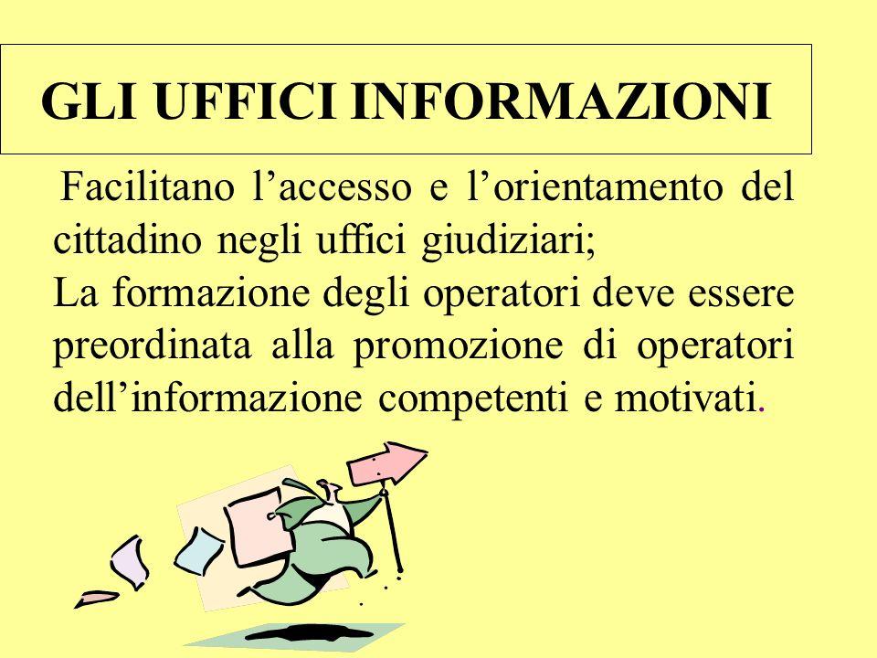 GLI UFFICI INFORMAZIONI Facilitano laccesso e lorientamento del cittadino negli uffici giudiziari; La formazione degli operatori deve essere preordinata alla promozione di operatori dellinformazione competenti e motivati.